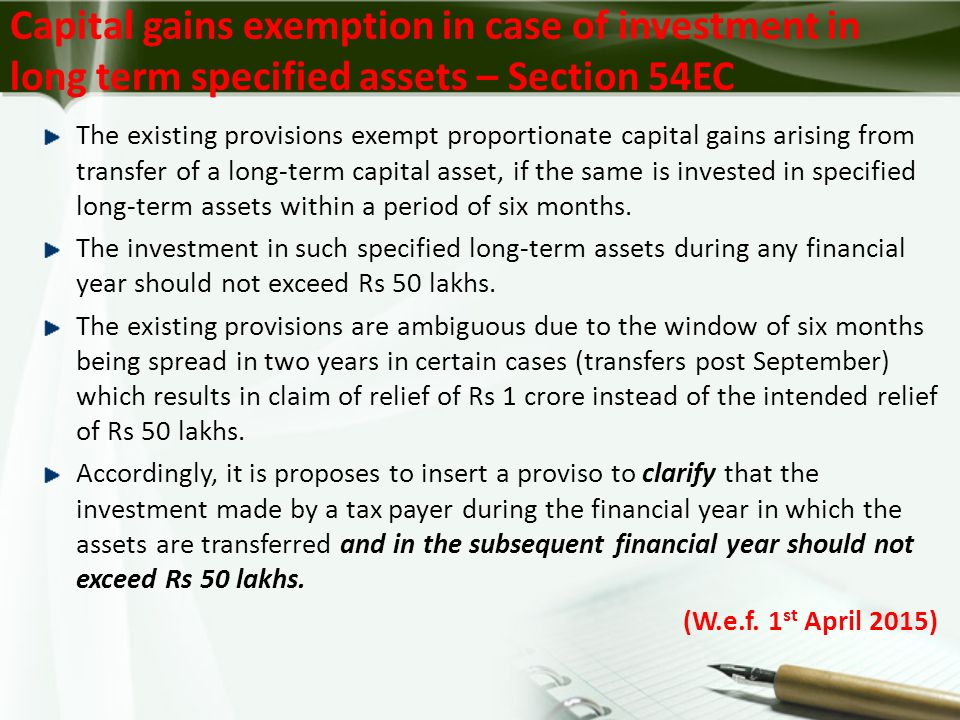 The existing provisions exempt proportionate capital gains arising from transfer of a long-term capital asset, if the same is invested in specified long-term assets within a period of six months.