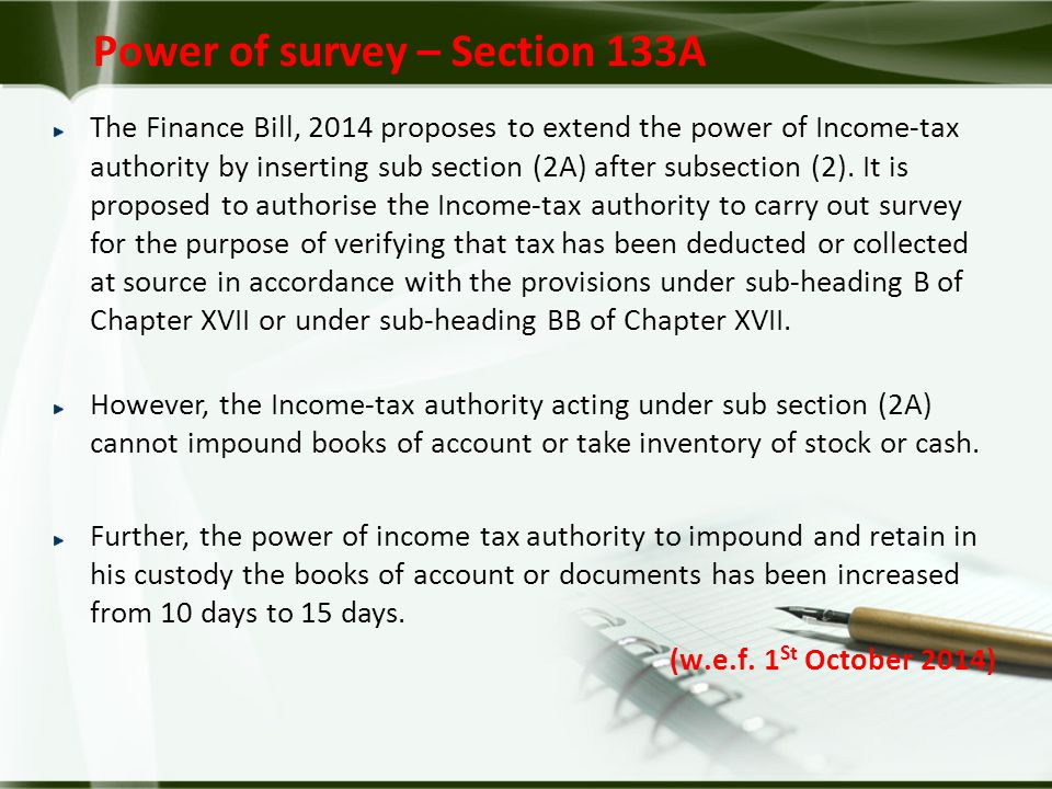 Power of survey – Section 133A The Finance Bill, 2014 proposes to extend the power of Income-tax authority by inserting sub section (2A) after subsection (2).