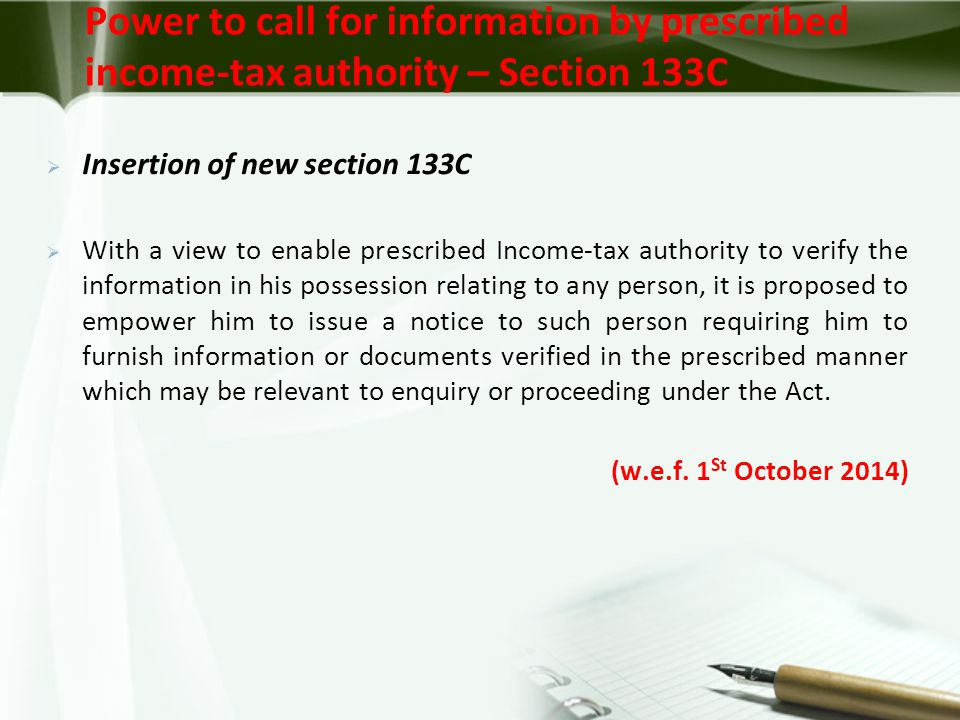 Power to call for information by prescribed income-tax authority – Section 133C  Insertion of new section 133C  With a view to enable prescribed Income-tax authority to verify the information in his possession relating to any person, it is proposed to empower him to issue a notice to such person requiring him to furnish information or documents verified in the prescribed manner which may be relevant to enquiry or proceeding under the Act.
