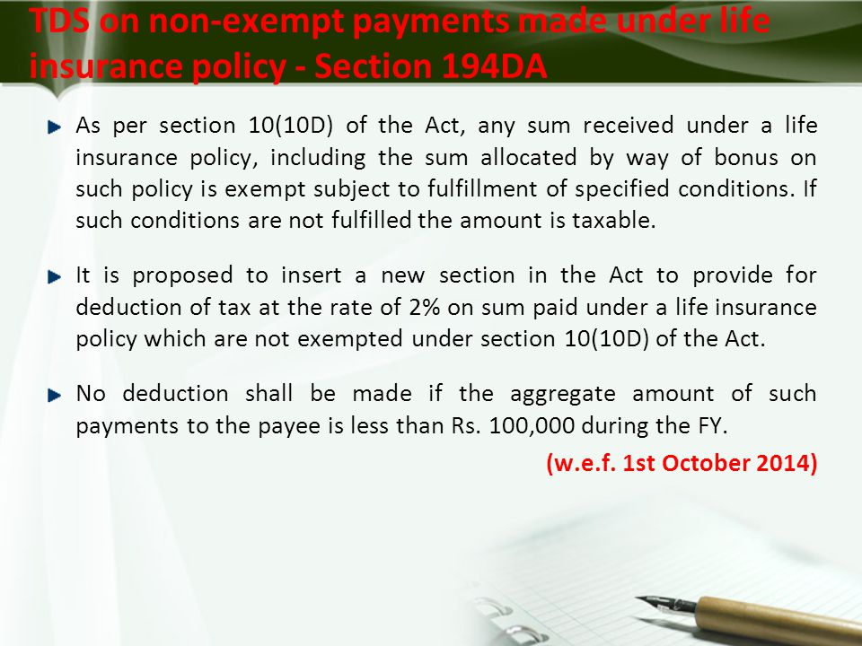 TDS on non-exempt payments made under life insurance policy - Section 194DA As per section 10(10D) of the Act, any sum received under a life insurance policy, including the sum allocated by way of bonus on such policy is exempt subject to fulfillment of specified conditions.