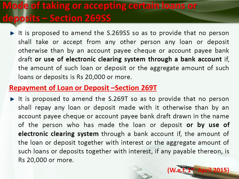Mode of taking or accepting certain loans or deposits – Section 269SS It is proposed to amend the S.269SS so as to provide that no person shall take or accept from any other person any loan or deposit otherwise than by an account payee cheque or account payee bank draft or use of electronic clearing system through a bank account if, the amount of such loan or deposit or the aggregate amount of such loans or deposits is Rs 20,000 or more.