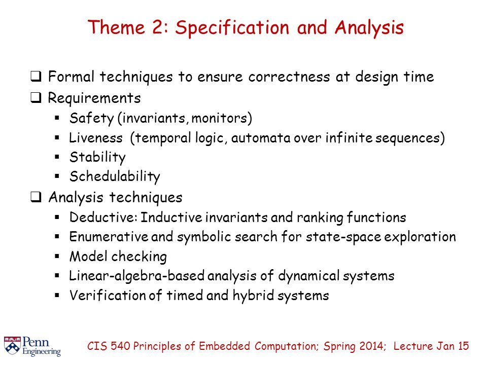 Theme 2: Specification and Analysis  Formal techniques to ensure correctness at design time  Requirements  Safety (invariants, monitors)  Liveness (temporal logic, automata over infinite sequences)  Stability  Schedulability  Analysis techniques  Deductive: Inductive invariants and ranking functions  Enumerative and symbolic search for state-space exploration  Model checking  Linear-algebra-based analysis of dynamical systems  Verification of timed and hybrid systems CIS 540 Principles of Embedded Computation; Spring 2014; Lecture Jan 15