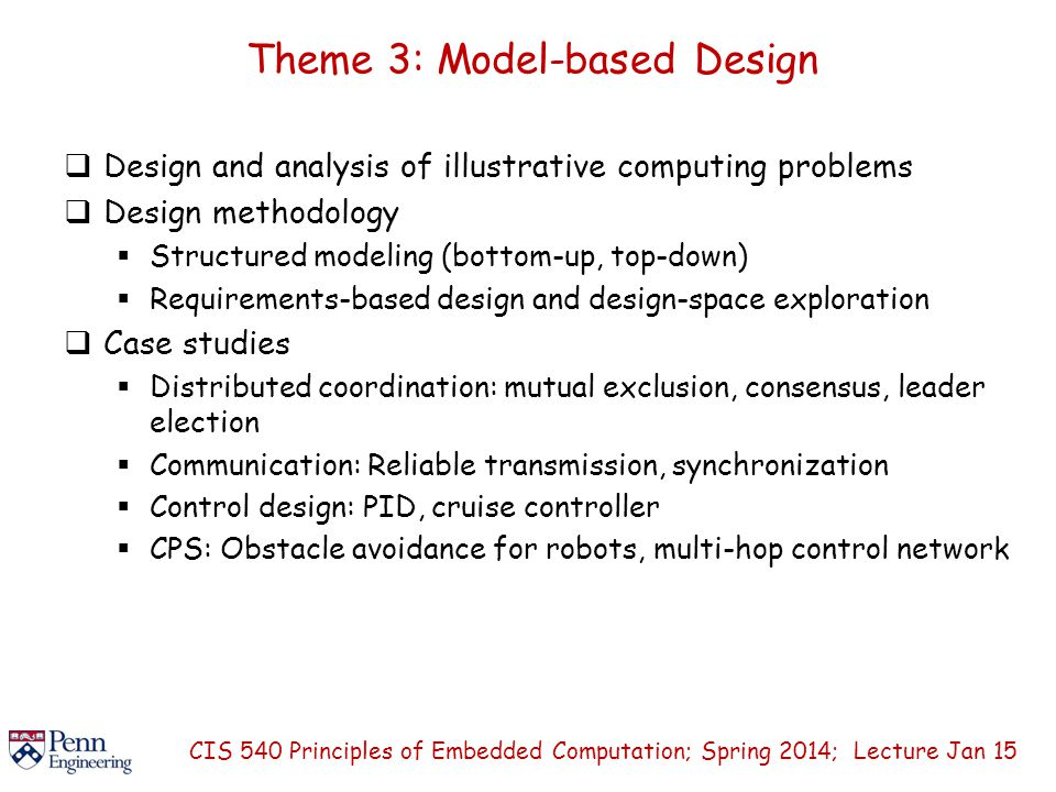 Theme 3: Model-based Design  Design and analysis of illustrative computing problems  Design methodology  Structured modeling (bottom-up, top-down)  Requirements-based design and design-space exploration  Case studies  Distributed coordination: mutual exclusion, consensus, leader election  Communication: Reliable transmission, synchronization  Control design: PID, cruise controller  CPS: Obstacle avoidance for robots, multi-hop control network CIS 540 Principles of Embedded Computation; Spring 2014; Lecture Jan 15