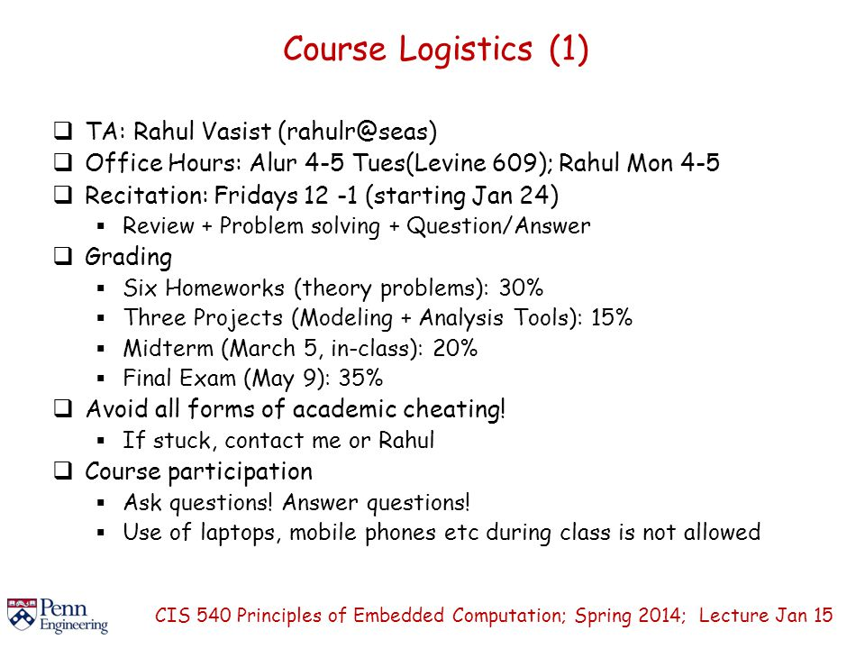 Course Logistics (1)  TA: Rahul Vasist (rahulr@seas)  Office Hours: Alur 4-5 Tues(Levine 609); Rahul Mon 4-5  Recitation: Fridays 12 -1 (starting Jan 24)  Review + Problem solving + Question/Answer  Grading  Six Homeworks (theory problems): 30%  Three Projects (Modeling + Analysis Tools): 15%  Midterm (March 5, in-class): 20%  Final Exam (May 9): 35%  Avoid all forms of academic cheating.