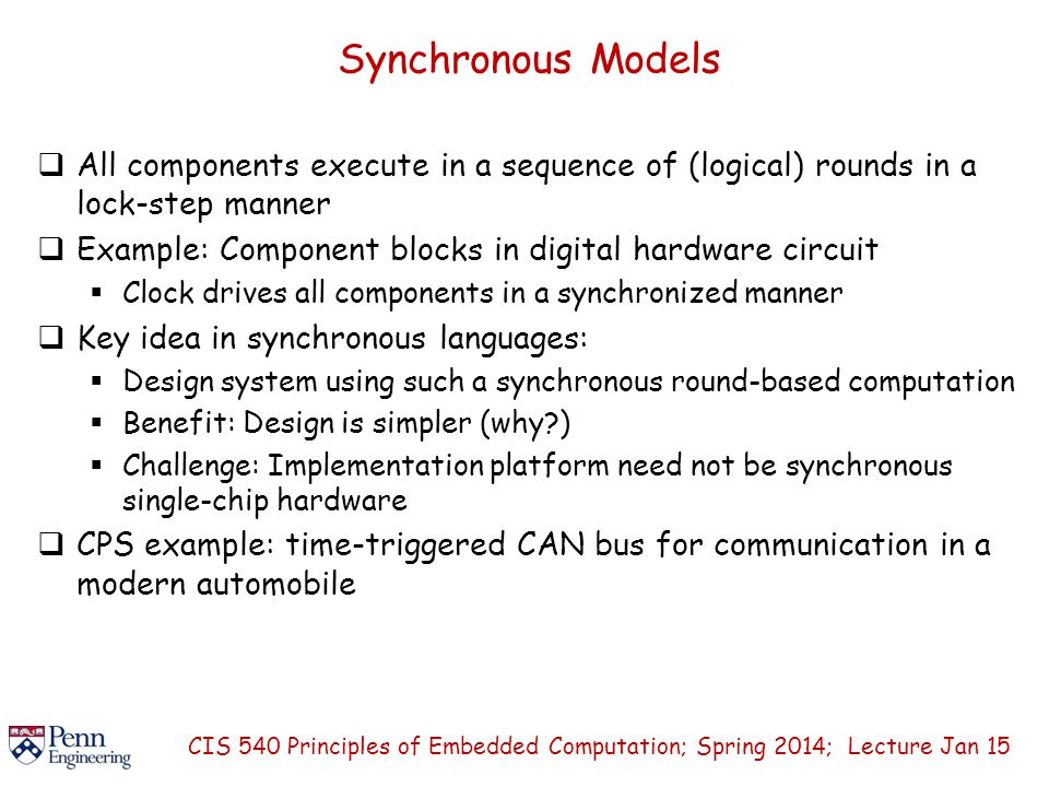 Synchronous Models  All components execute in a sequence of (logical) rounds in a lock-step manner  Example: Component blocks in digital hardware circuit  Clock drives all components in a synchronized manner  Key idea in synchronous languages:  Design system using such a synchronous round-based computation  Benefit: Design is simpler (why )  Challenge: Implementation platform need not be synchronous single-chip hardware  CPS example: time-triggered CAN bus for communication in a modern automobile CIS 540 Principles of Embedded Computation; Spring 2014; Lecture Jan 15