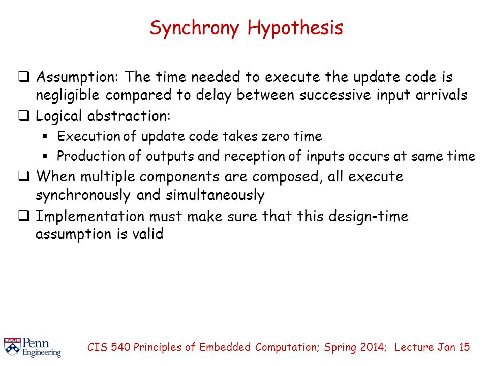 Synchrony Hypothesis  Assumption: The time needed to execute the update code is negligible compared to delay between successive input arrivals  Logical abstraction:  Execution of update code takes zero time  Production of outputs and reception of inputs occurs at same time  When multiple components are composed, all execute synchronously and simultaneously  Implementation must make sure that this design-time assumption is valid CIS 540 Principles of Embedded Computation; Spring 2014; Lecture Jan 15