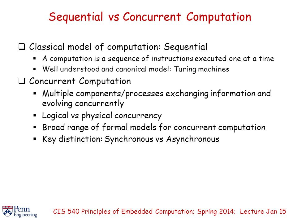 Sequential vs Concurrent Computation  Classical model of computation: Sequential  A computation is a sequence of instructions executed one at a time  Well understood and canonical model: Turing machines  Concurrent Computation  Multiple components/processes exchanging information and evolving concurrently  Logical vs physical concurrency  Broad range of formal models for concurrent computation  Key distinction: Synchronous vs Asynchronous CIS 540 Principles of Embedded Computation; Spring 2014; Lecture Jan 15