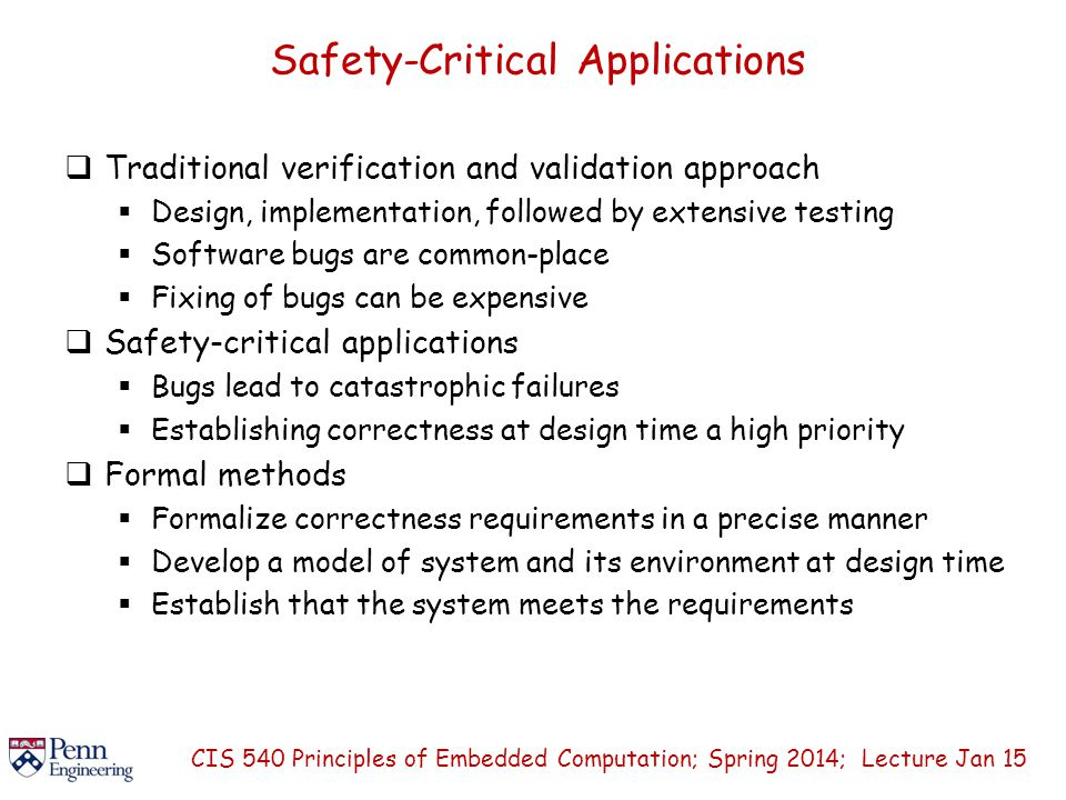 Safety-Critical Applications  Traditional verification and validation approach  Design, implementation, followed by extensive testing  Software bugs are common-place  Fixing of bugs can be expensive  Safety-critical applications  Bugs lead to catastrophic failures  Establishing correctness at design time a high priority  Formal methods  Formalize correctness requirements in a precise manner  Develop a model of system and its environment at design time  Establish that the system meets the requirements CIS 540 Principles of Embedded Computation; Spring 2014; Lecture Jan 15