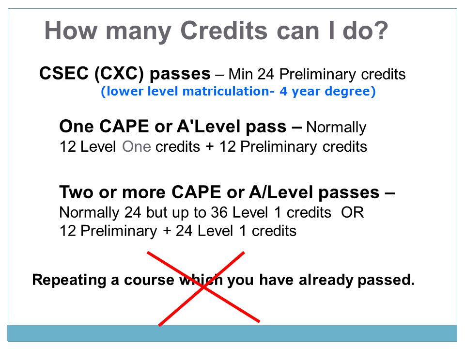 How many Credits can I do? CSEC (CXC) passes – Min 24 Preliminary credits One CAPE or A'Level pass – Normally 12 Level One credits + 12 Preliminary cr