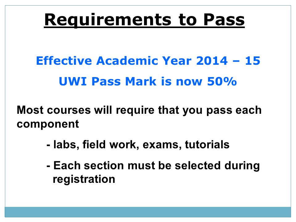 Requirements to Pass Effective Academic Year 2014 – 15 UWI Pass Mark is now 50% Most courses will require that you pass each component - labs, field w