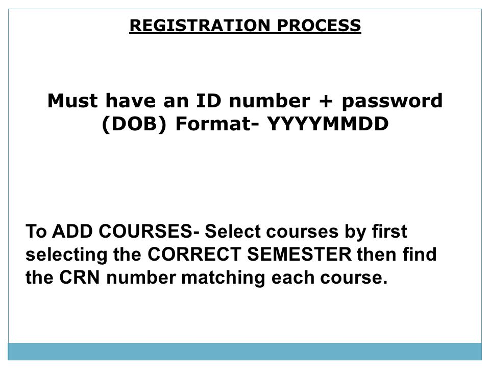 REGISTRATION PROCESS Must have an ID number + password (DOB) Format- YYYYMMDD To ADD COURSES- Select courses by first selecting the CORRECT SEMESTER t