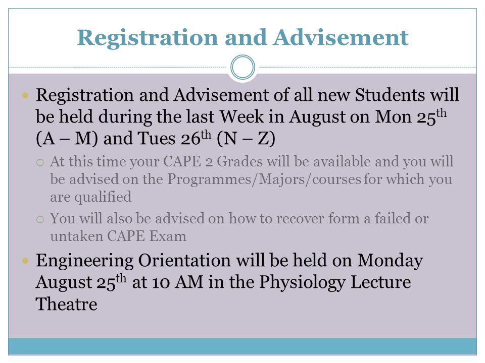 Registration and Advisement Registration and Advisement of all new Students will be held during the last Week in August on Mon 25 th (A – M) and Tues