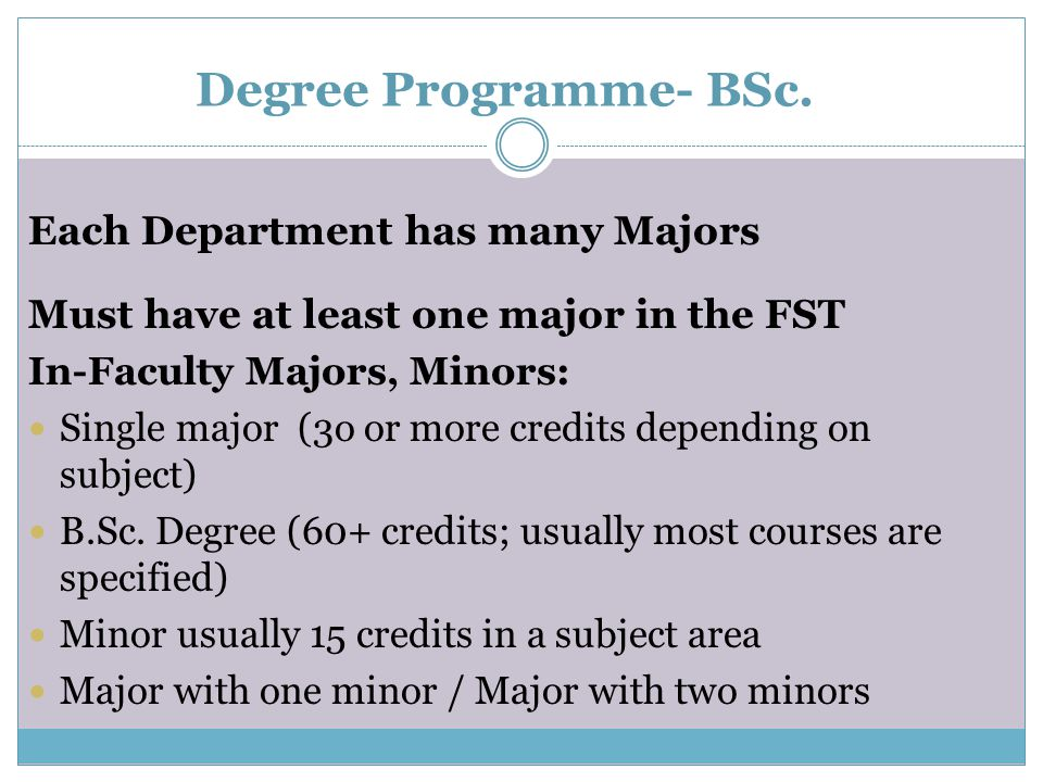 Degree Programme- BSc. Each Department has many Majors Must have at least one major in the FST In-Faculty Majors, Minors: Single major (3o or more cre