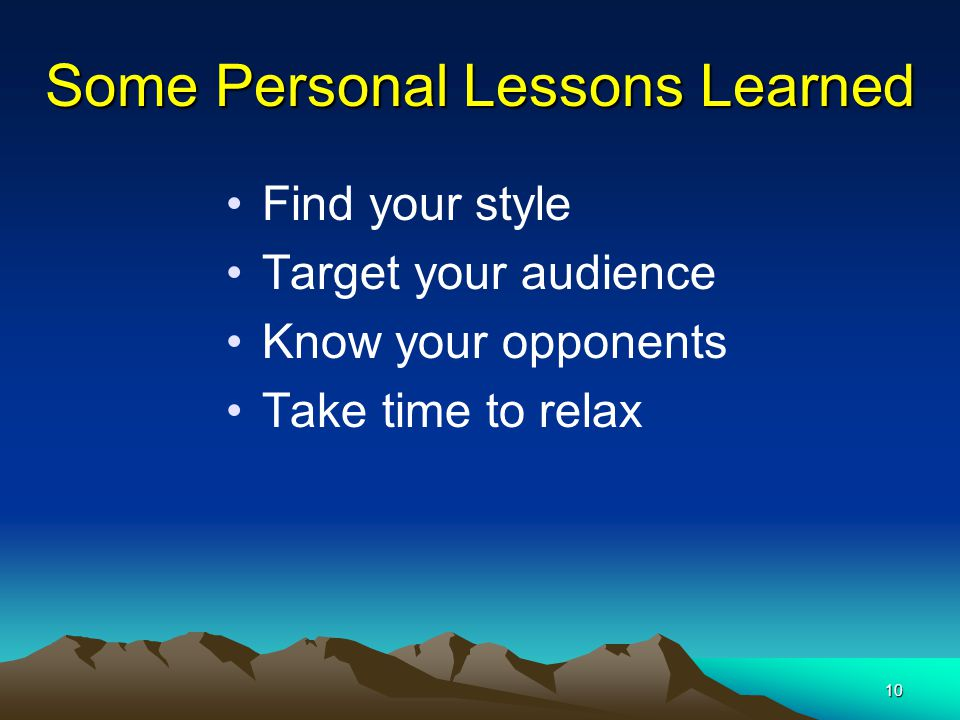 10 Some Personal Lessons Learned Find your style Target your audience Know your opponents Take time to relax