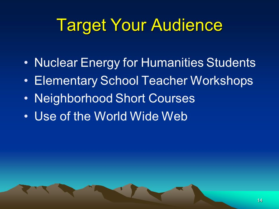 14 Target Your Audience Nuclear Energy for Humanities Students Elementary School Teacher Workshops Neighborhood Short Courses Use of the World Wide We