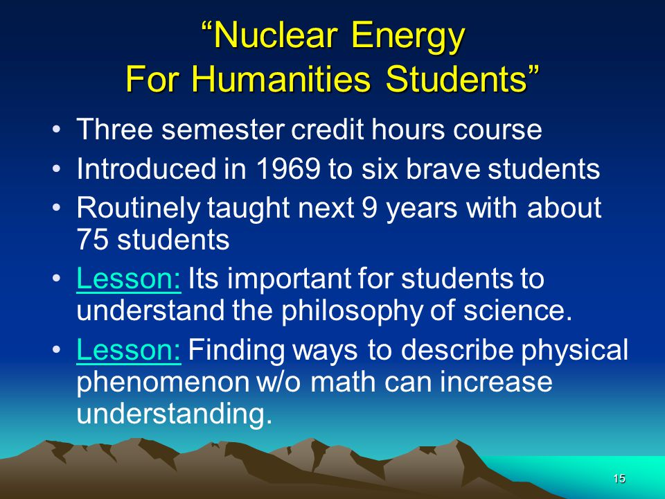 15 Nuclear Energy For Humanities Students Three semester credit hours course Introduced in 1969 to six brave students Routinely taught next 9 years with about 75 students Lesson: Its important for students to understand the philosophy of science.
