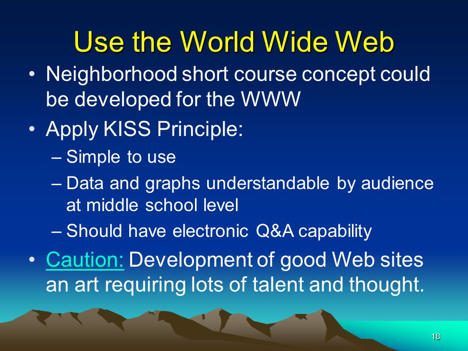 18 Use the World Wide Web Neighborhood short course concept could be developed for the WWW Apply KISS Principle: –Simple to use –Data and graphs understandable by audience at middle school level –Should have electronic Q&A capability Caution: Development of good Web sites an art requiring lots of talent and thought.