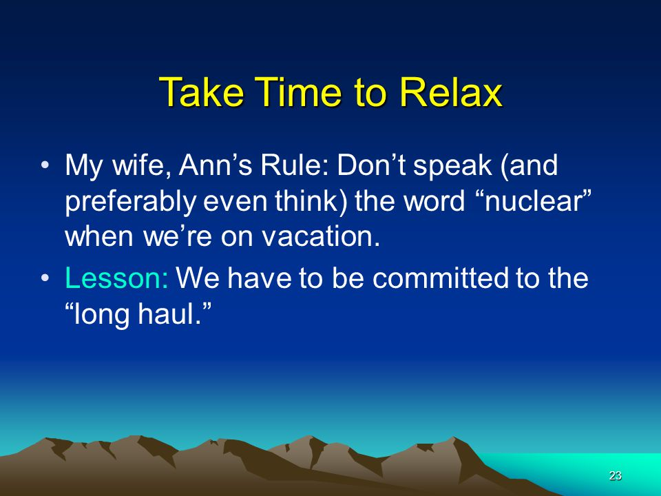 "23 Take Time to Relax My wife, Ann's Rule: Don't speak (and preferably even think) the word ""nuclear"" when we're on vacation. Lesson: We have to be co"