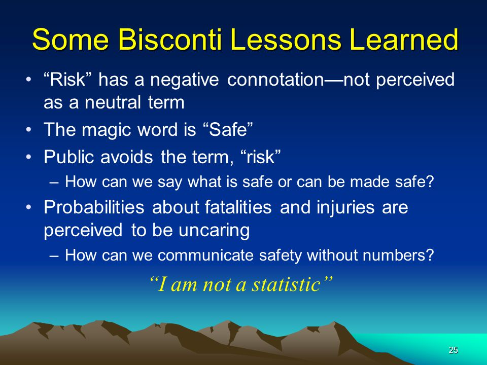 "25 Some Bisconti Lessons Learned ""Risk"" has a negative connotation—not perceived as a neutral term The magic word is ""Safe"" Public avoids the term, ""r"