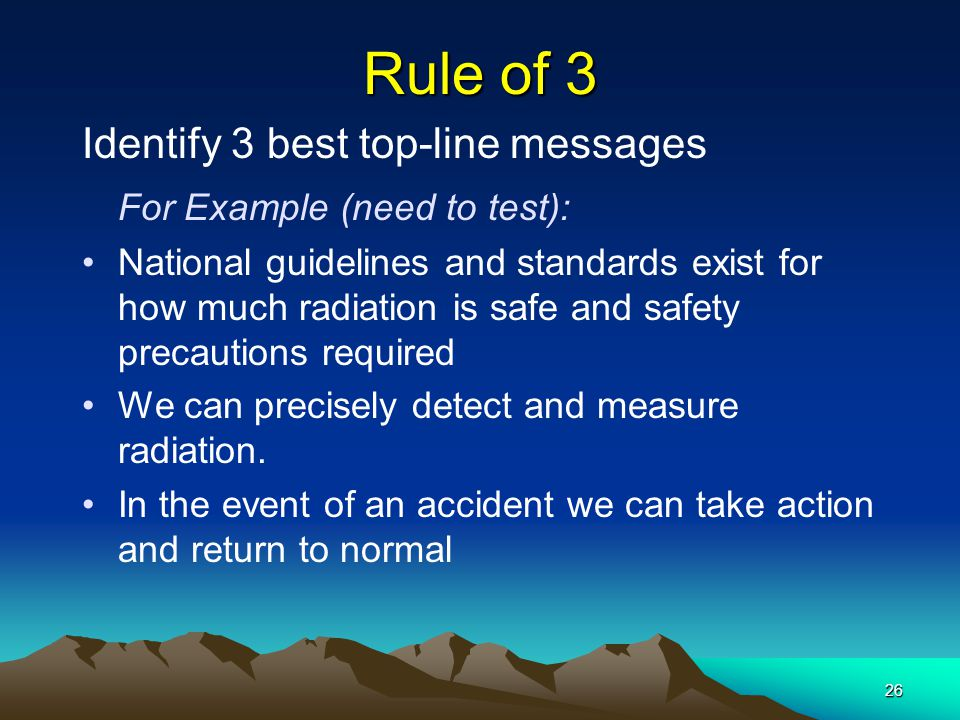 26 Rule of 3 Identify 3 best top-line messages For Example (need to test): National guidelines and standards exist for how much radiation is safe and