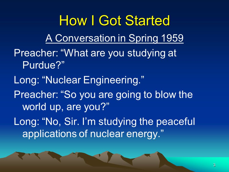 3 How I Got Started A Conversation in Spring 1959 Preacher: What are you studying at Purdue Long: Nuclear Engineering. Preacher: So you are going to blow the world up, are you Long: No, Sir.