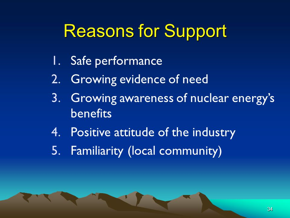 34 Reasons for Support 1.Safe performance 2.Growing evidence of need 3.Growing awareness of nuclear energy's benefits 4.Positive attitude of the industry 5.Familiarity (local community)