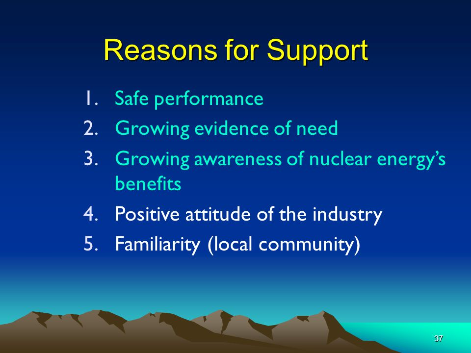 37 Reasons for Support 1.Safe performance 2.Growing evidence of need 3.Growing awareness of nuclear energy's benefits 4.Positive attitude of the industry 5.Familiarity (local community)