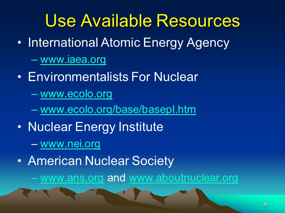 38 Use Available Resources International Atomic Energy Agency –www.iaea.org Environmentalists For Nuclear –www.ecolo.orgwww.ecolo.org –www.ecolo.org/b