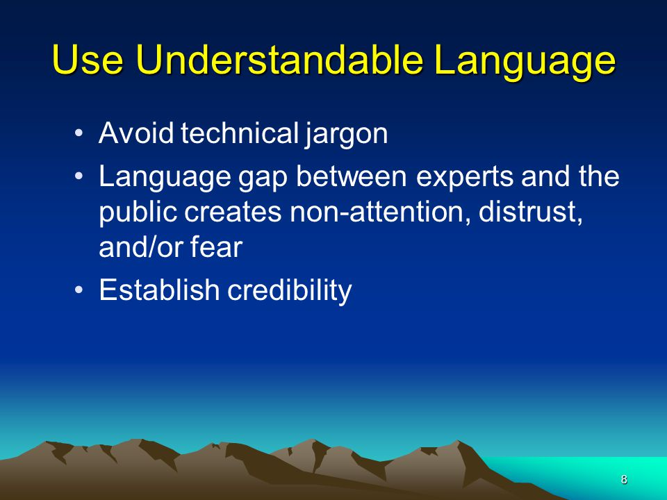 8 Use Understandable Language Avoid technical jargon Language gap between experts and the public creates non-attention, distrust, and/or fear Establis