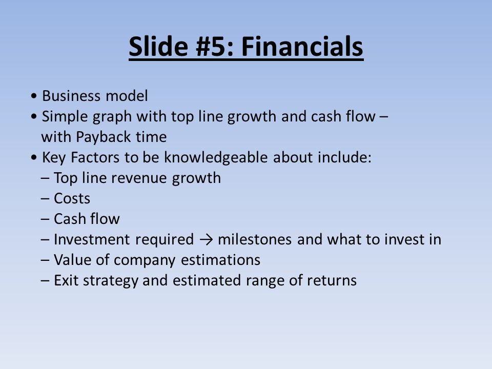 Slide #5: Financials Business model Simple graph with top line growth and cash flow – with Payback time Key Factors to be knowledgeable about include: – Top line revenue growth – Costs – Cash flow – Investment required → milestones and what to invest in – Value of company estimations – Exit strategy and estimated range of returns