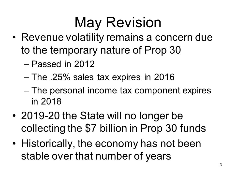 May Revision Revenue volatility remains a concern due to the temporary nature of Prop 30 –Passed in 2012 –The.25% sales tax expires in 2016 –The perso