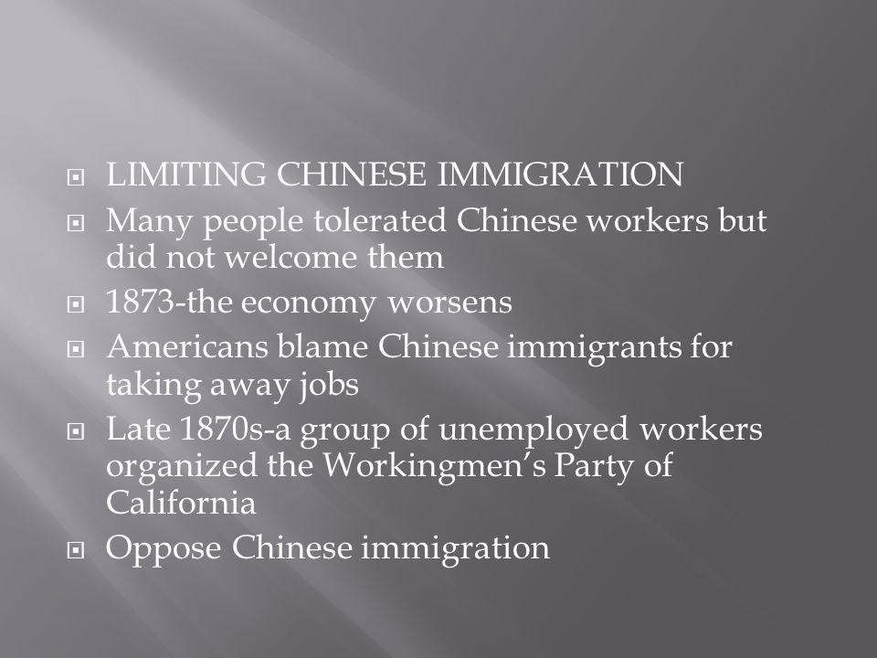  LIMITING CHINESE IMMIGRATION  Many people tolerated Chinese workers but did not welcome them  1873-the economy worsens  Americans blame Chinese i