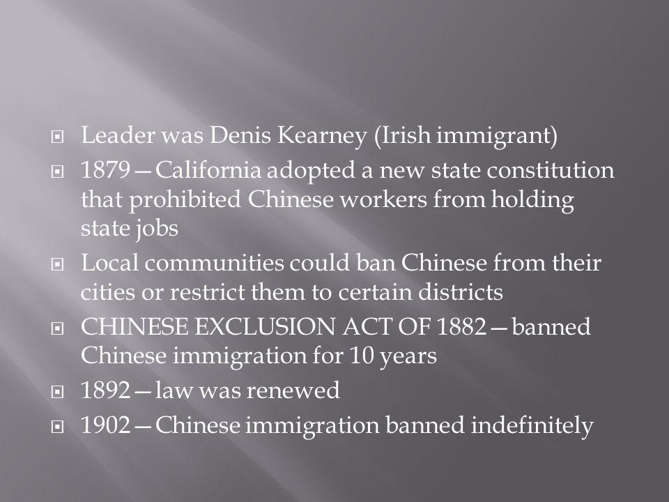  Leader was Denis Kearney (Irish immigrant)  1879—California adopted a new state constitution that prohibited Chinese workers from holding state jobs  Local communities could ban Chinese from their cities or restrict them to certain districts  CHINESE EXCLUSION ACT OF 1882—banned Chinese immigration for 10 years  1892—law was renewed  1902—Chinese immigration banned indefinitely