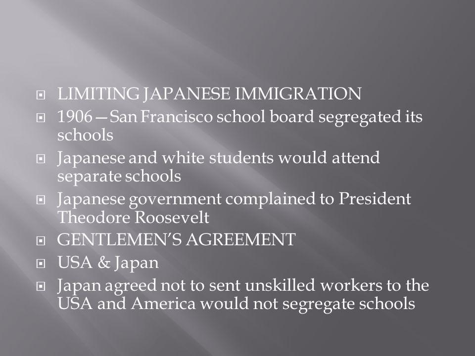  LIMITING JAPANESE IMMIGRATION  1906—San Francisco school board segregated its schools  Japanese and white students would attend separate schools 