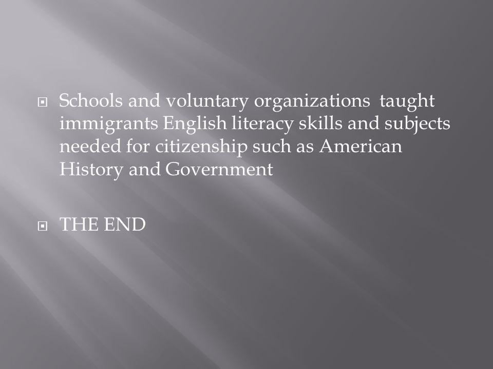  Schools and voluntary organizations taught immigrants English literacy skills and subjects needed for citizenship such as American History and Government  THE END