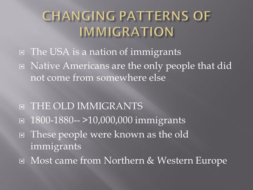  The USA is a nation of immigrants  Native Americans are the only people that did not come from somewhere else  THE OLD IMMIGRANTS  1800-1880-- >1