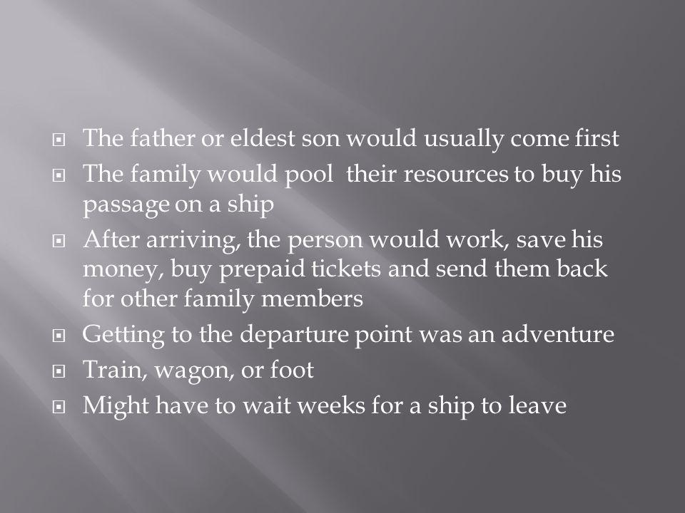  The father or eldest son would usually come first  The family would pool their resources to buy his passage on a ship  After arriving, the person