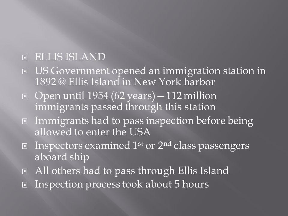  ELLIS ISLAND  US Government opened an immigration station in 1892 @ Ellis Island in New York harbor  Open until 1954 (62 years)—112 million immigrants passed through this station  Immigrants had to pass inspection before being allowed to enter the USA  Inspectors examined 1 st or 2 nd class passengers aboard ship  All others had to pass through Ellis Island  Inspection process took about 5 hours