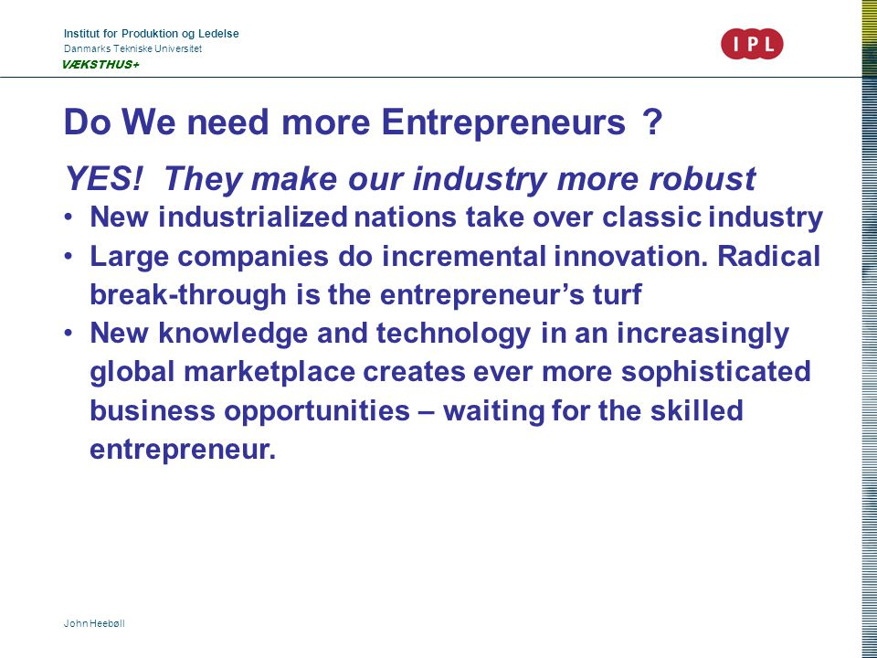 Institut for Produktion og Ledelse Danmarks Tekniske Universitet John Heebøll VÆKSTHUS+ Do We need more Entrepreneurs .