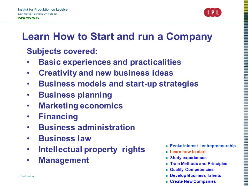 Institut for Produktion og Ledelse Danmarks Tekniske Universitet John Heebøll VÆKSTHUS+ Learn How to Start and run a Company Evoke interest i entrepreneurship Learn how to start Study experiences Train Methods and Principles Qualify Competencies Develop Business Talents Create New Companies Subjects covered: Basic experiences and practicalities Creativity and new business ideas Business models and start-up strategies Business planning Marketing economics Financing Business administration Business law Intellectual property rights Management
