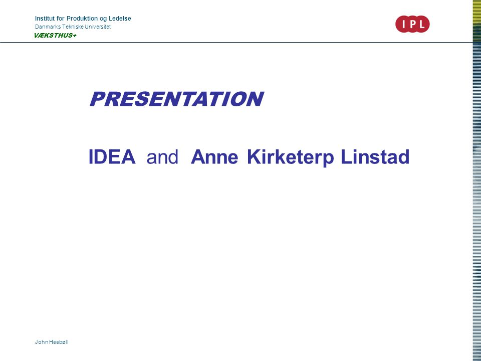 Institut for Produktion og Ledelse Danmarks Tekniske Universitet John Heebøll VÆKSTHUS+ PRESENTATION IDEA and Anne Kirketerp Linstad