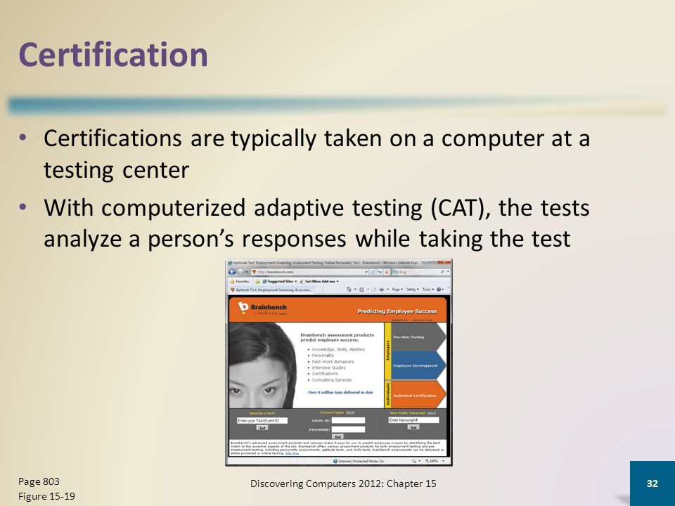 Certification Certifications are typically taken on a computer at a testing center With computerized adaptive testing (CAT), the tests analyze a person's responses while taking the test Discovering Computers 2012: Chapter 15 32 Page 803 Figure 15-19