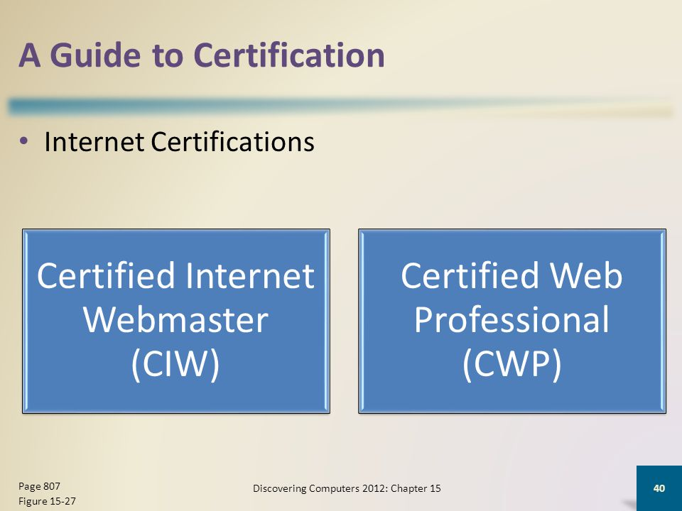 A Guide to Certification Internet Certifications Discovering Computers 2012: Chapter 15 40 Page 807 Figure 15-27 Certified Internet Webmaster (CIW) Certified Web Professional (CWP)