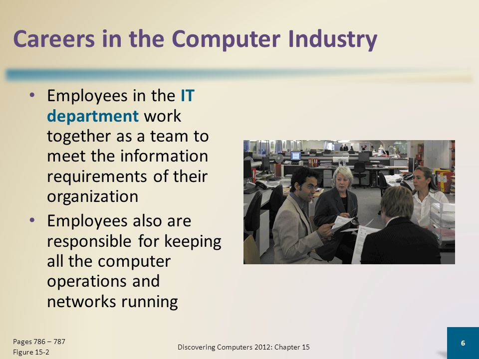 Careers in the Computer Industry Employees in the IT department work together as a team to meet the information requirements of their organization Employees also are responsible for keeping all the computer operations and networks running Discovering Computers 2012: Chapter 15 6 Pages 786 – 787 Figure 15-2