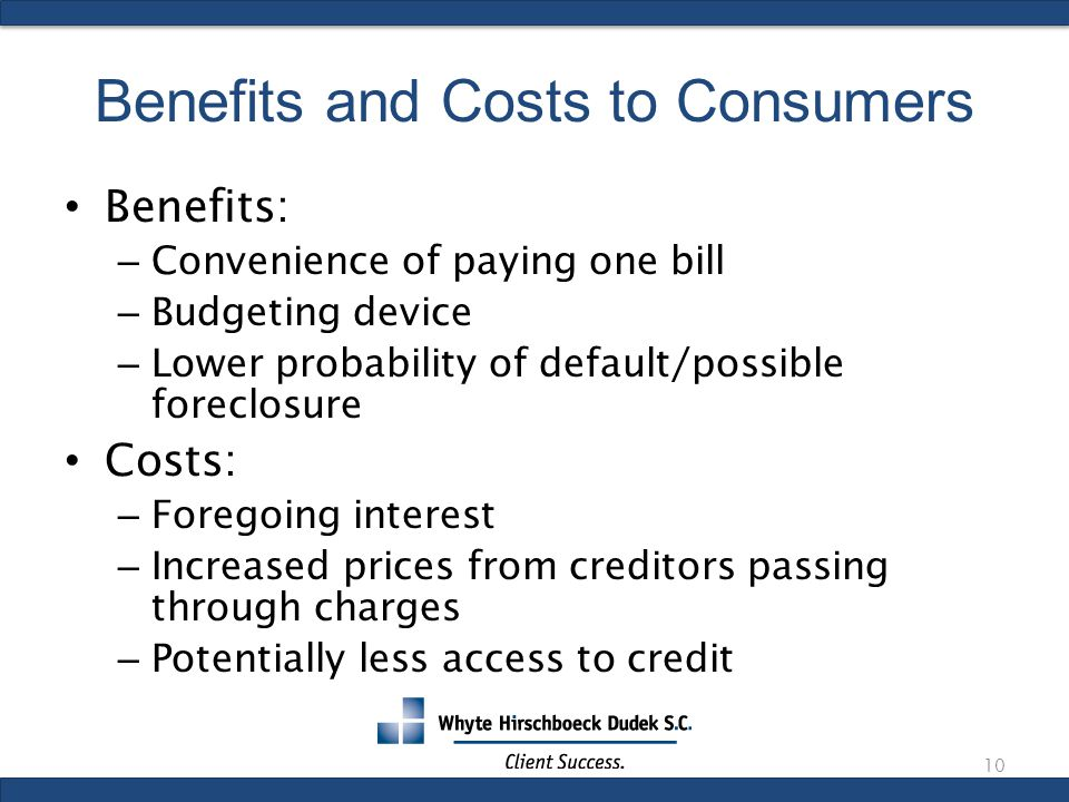 Benefits and Costs to Consumers Benefits: – Convenience of paying one bill – Budgeting device – Lower probability of default/possible foreclosure Costs: – Foregoing interest – Increased prices from creditors passing through charges – Potentially less access to credit 10