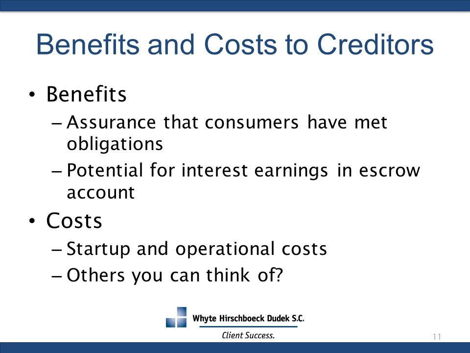 Benefits and Costs to Creditors Benefits – Assurance that consumers have met obligations – Potential for interest earnings in escrow account Costs – Startup and operational costs – Others you can think of.