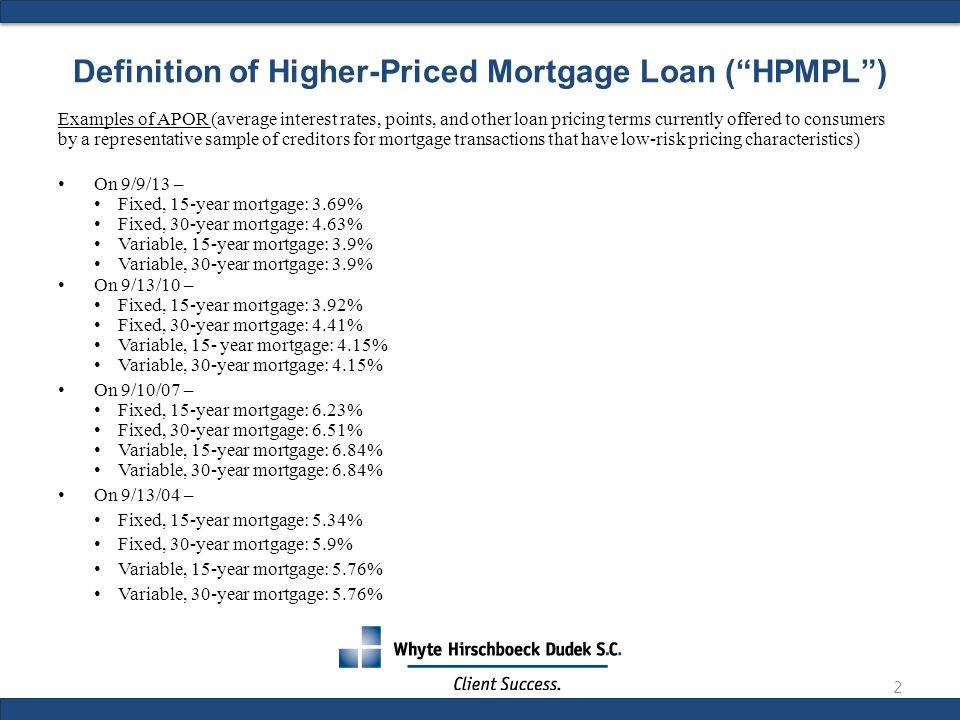 Definition of Higher-Priced Mortgage Loan ( HPMPL ) Examples of APOR (average interest rates, points, and other loan pricing terms currently offered to consumers by a representative sample of creditors for mortgage transactions that have low-risk pricing characteristics) On 9/9/13 – Fixed, 15-year mortgage: 3.69% Fixed, 30-year mortgage: 4.63% Variable, 15-year mortgage: 3.9% Variable, 30-year mortgage: 3.9% On 9/13/10 – Fixed, 15-year mortgage: 3.92% Fixed, 30-year mortgage: 4.41% Variable, 15- year mortgage: 4.15% Variable, 30-year mortgage: 4.15% On 9/10/07 – Fixed, 15-year mortgage: 6.23% Fixed, 30-year mortgage: 6.51% Variable, 15-year mortgage: 6.84% Variable, 30-year mortgage: 6.84% On 9/13/04 – Fixed, 15-year mortgage: 5.34% Fixed, 30-year mortgage: 5.9% Variable, 15-year mortgage: 5.76% Variable, 30-year mortgage: 5.76% 2