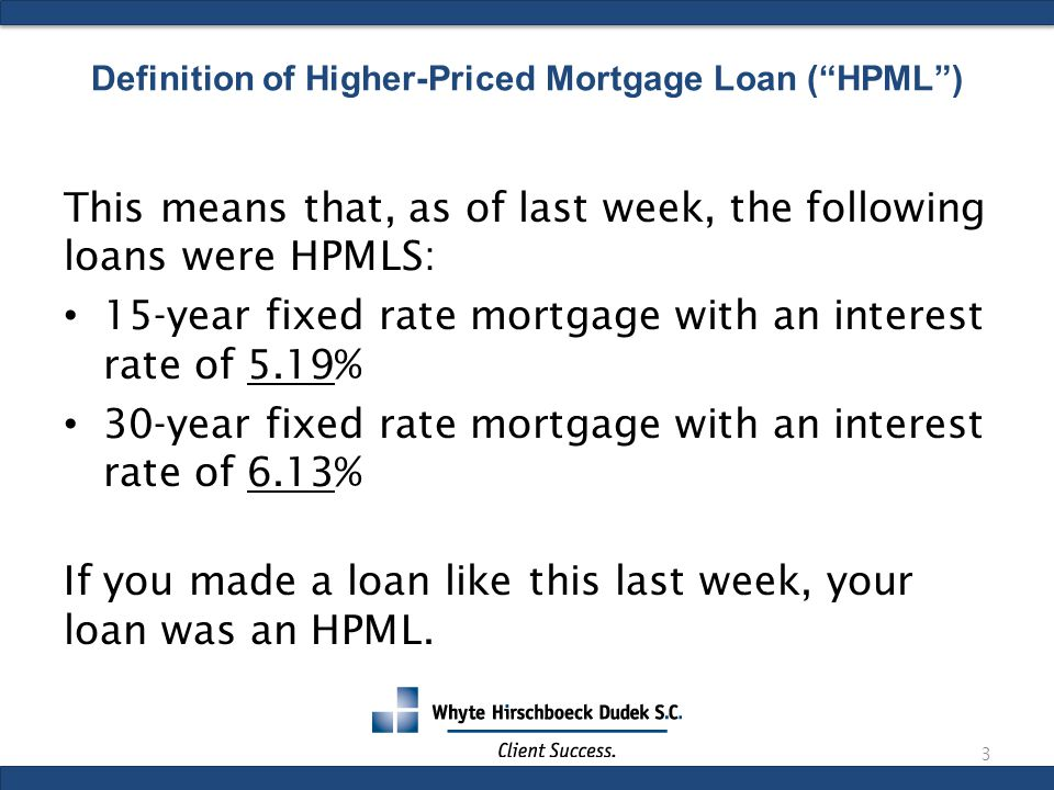 This means that, as of last week, the following loans were HPMLS: 15-year fixed rate mortgage with an interest rate of 5.19% 30-year fixed rate mortgage with an interest rate of 6.13% If you made a loan like this last week, your loan was an HPML.