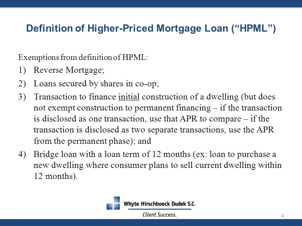 Exemptions from definition of HPML: 1)Reverse Mortgage; 2)Loans secured by shares in co-op; 3)Transaction to finance initial construction of a dwelling (but does not exempt construction to permanent financing – if the transaction is disclosed as one transaction, use that APR to compare – if the transaction is disclosed as two separate transactions, use the APR from the permanent phase); and 4)Bridge loan with a loan term of 12 months (ex: loan to purchase a new dwelling where consumer plans to sell current dwelling within 12 months).