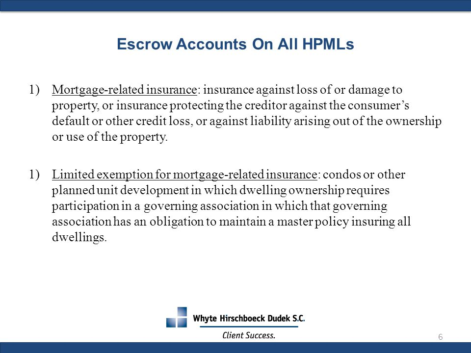 Escrow Accounts On All HPMLs 1)Mortgage-related insurance: insurance against loss of or damage to property, or insurance protecting the creditor against the consumer's default or other credit loss, or against liability arising out of the ownership or use of the property.